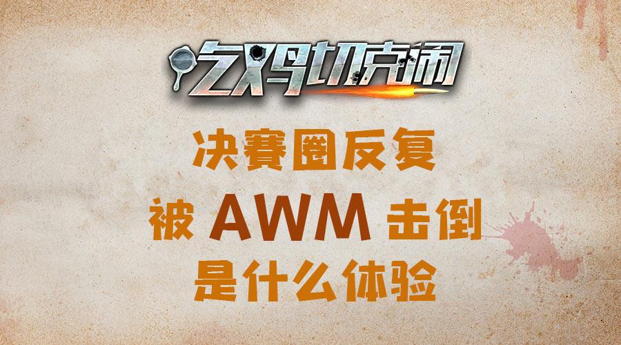 吃鸡切克闹:决赛圈反复被AWM击倒是什么体验