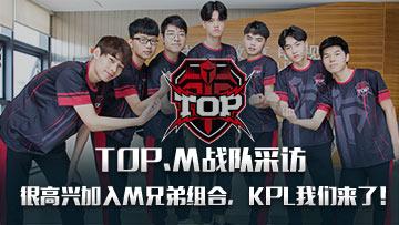 TOP.M战队采访——很高兴加入M兄弟组合,KPL我们来了!