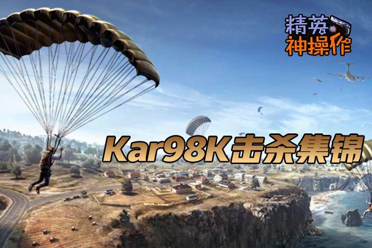 【精英神操作】Kar98K击杀集锦