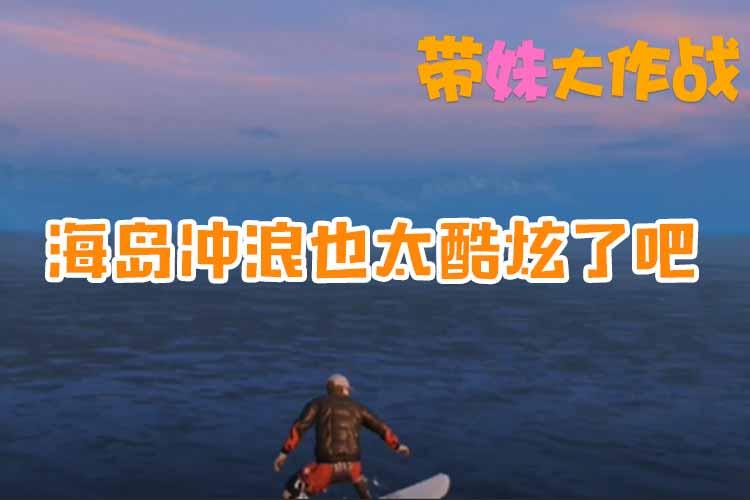 带妹大作战:海岛冲浪也太酷炫了吧