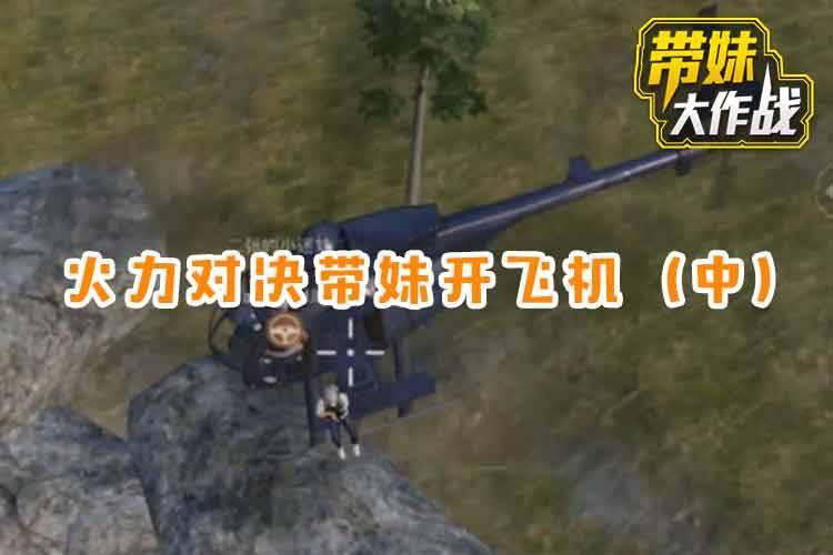 带妹大作战:火力对决带妹开飞机(中)