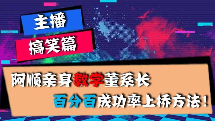 主播搞笑篇:阿顺亲身教学董系长,百分百成功率上桥方法!